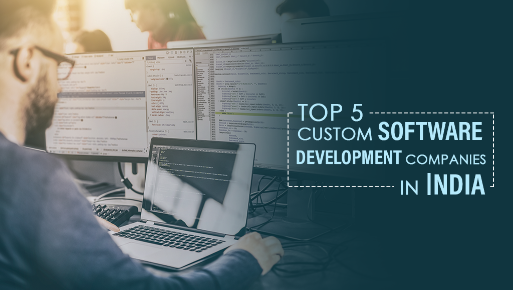 Top 5 Custom Software Development Companies in India